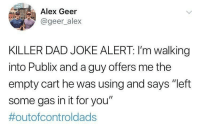 "Alex, you've stumbled upon gold.: Alex Geer  @geer alex  KILLER DAD JOKE ALERT: I'm walking  into Publix and a guy offers me the  empty cart he was using and says ""left  some gas in it for you""  Alex, you've stumbled upon gold."