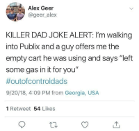 "Dads Wilin': Alex Geer  @geer alex  KILLER DAD JOKE ALERT: I'm walking  into Publix and a guy offers me the  empty cart he was using and says ""left  some gas in it for you""  #outofcontroldads  9/20/18, 4:09 PM from Georgia, USA  1 Retweet 54 Likes Dads Wilin'"