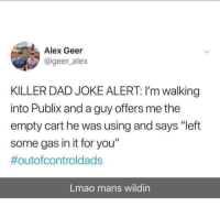 "Dad, Funny, and Lmao: Alex Geer  @geer_alex  KILLER DAD JOKE ALERT: I'm walking  into Publix and a guy offers me the  empty cart he was using and says ""left  some gas in it for you""  #outofcontroldads  Lmao mans wildin Dads getting real funny out here"