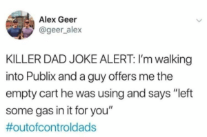 "Dad, Publix, and Alex: Alex Geer  @geer_alex  KILLER DAD JOKE ALERT: I'm walking  into Publix and a guy offers me the  empty cart he was using and says ""left  some gas in it for you""  #outofcontrold ads Vroooooooooommmm"