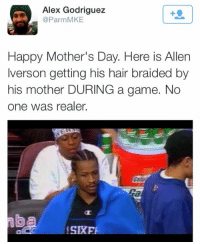 Happy Mother's Day!: Alex Godriguez  @Par mMKE  Happy Mother's Day. Here is Allen  Iverson getting his hair braided by  his mother DURING a game. No  one was realer.  SIRE Happy Mother's Day!