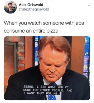 Here are 17 of the Latest Christian Meme's That Will Give You A Good Laugh This Week: Alex Griswold  @alexthegriswold  When you watch someone with abs  consume an entire pizza  JESUS, I SEE WHAT YOU'VE  DONE FOR OTHER PEOPLE, AND  I WANT THAT FOR ME Here are 17 of the Latest Christian Meme's That Will Give You A Good Laugh This Week