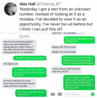 "Anaconda, Baked, and Life: Alex Hall @TheHub 87  Yesterday I got a text from an unknown  number. Instead of looking at it as a  mistake, I've decided to view it as an  opportunity, I've never baked before but  l think I can pull this off.  caKe ana τnen cupca Kes  Text Message  Today 4:38 PM  How many cupcakes are we  talking here?  Hey how's everything going?!I  know you had mentioned it  awhile ago but I didn't know if  the offer still stood for possibly  doing baking for my wedding?  Maybe 100-120 at most  Maybe not even though  I think I could do it for under a  thousand, but I have to warrn  you I've never done this before  Depends, what's your budget?  Not high at all  I'm flexible, what kind of items  are you looking to have for your  wedding?  I mean do you think it would  cost very much?  All we're looking at is a one  layer bride and one layer groom  cake and then cupcakes  I'm not certain, I've never  baked anything before so I'l  have to check what flour is  going for now a days, $10 or  $15 a pound?  How many cupcakes are we  talking here?  Text Message ""When life gives u a random text start a cupcake business"" - my great grandpa Kale Salad IV"