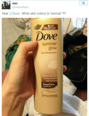 "Complex, Dove, and Tumblr: alex  @hatfulofalex  Dear @Dove , What skin colour is 'normal""?1?  Gradual  Self Tan  Body Lotion  in the UK  Dove  summer  glow  nourishing lotion  moisturiser with  subtle gradual  self-tanners  DeepCare  COMPLEX  NORMAL TO DARK SKIN bussykween:  Oops   Yikes"