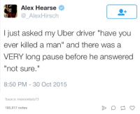"Uber, Uber Driver, and Humans of Tumblr: Alex Hearse  Alex Hirsch  I just asked my Uber driver ""have you  ever killed a man"" and there was a  VERY long pause before he answered  not sure  8:50 PM 30 Oct 2015  Source: maroontails73  185,617 notes"