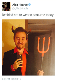 Today, Alex, and Oct: Alex Hearse  @_AlexHirsch  Decided not to wear a costume today  4:03 PM 30 Oct 15