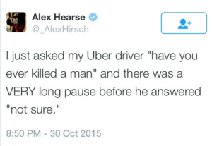 "Very Long: Alex Hearse  @_AlexHirsch  I just asked my Uber driver ""have you  ever killed a man"" and there was a  VERY long pause before he answered  ""not sure.""  8:50 PM 30 Oct 2015"