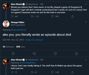 dimestoretajic:  alex hirsch is literally the greatest writer of our generation: Alex Hirsch  @_AlexHirsch 16h  Would you believe that I have never, in my life, played a game of Dungeons &  Dragons? I legit still don't entirely understand how it works. It's sort of a story? Sort  of a game? Someone invite me and fix this hole in my brain  641  2 1.1K  18K  Omega Fallon  @Omega Fallon  Replying to @_Alex Hirsch  alex you. you literally wrote an episode about dnd  8:46 PM Nov 22, 2019 Twitter for And roid  870 Likes  15 Retweets  Alex Hirsch  @_AlexHirsch 16h  Replying to @Omega Fallon  I know. And I was totally faking it. The stuff Stan & Mabel say about the game,  that's just me  12  Li 41  1.6K dimestoretajic:  alex hirsch is literally the greatest writer of our generation