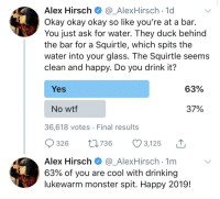 Okay So: Alex Hirsch_AlexHirsch-1d  Okay okay okay so like you're at a bar.  You just ask for water. They duck behind  the bar for a Squirtle, which spits the  water into your glass. The Squirtle seems  clean and happy. Do you drink it?  Yes  63%  No wtf  37%  36,618 votes Final results  326 76 3,125  Alex HirschAlexHirsch 1m  63% of you are cool with drinking  lukewarm monster spit. Happy 2019!