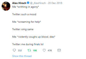 """The creator of Gravity Falls, everyone: Alex Hirsch_AlexHirsch 20 Dec 2018  Me """"writhing in agony  Twitter: sucha  Me: s  creaming for help*  Twitter: omg same  Me: *violently coughs up blood, dies*  Twitter: me during finals lol  332 t 10K 47K  Show this thread The creator of Gravity Falls, everyone"""