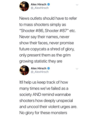 "It's the only way copycats will lose interest: Alex Hirsch  @ AlexHirsch  News outlets should have to refer  to mass shooters simply as  ""Shooter #86, Shooter #87"" etc  Never say their names, never  show their faces, never promise  future copycats a shred of glory,  only present them as the grim  growing statistic they are  Alex Hirsch  @ AlexHirsch  Itll help us keep track of how  many times we've failed as a  society AND remind wannabe  shooters how deeply unspecial  and uncool their violent urges are.  No glory for these monsters It's the only way copycats will lose interest"