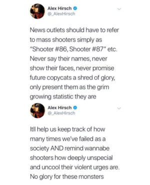 "This needs more recognition: Alex Hirsch  @ AlexHirsch  News outlets should have to refer  to mass shooters simply as  ""Shooter #86, Shooter #87', etc.  Never say their names, never  show their faces, never promise  future copycats a shred of glory,  only present them as the grim  growing statistic they are  Alex Hirsch  @ AlexHirsch  Itll help us keep track of how  many times we've failed as a  society AND remind wannabe  shooters how deeply unspecial  and uncool their violent urges are.  No glory for these monsters This needs more recognition"