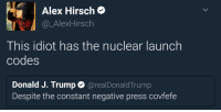 Trump, Idiot, and Alex Hirsch: Alex Hirsch  @_AlexHirsch  This idiot has the nuclear launch  codes  Donald J. Trump @realDonaldTrump  Despite the constant negative press covfefe
