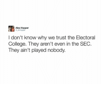 College, Memes, and 🤖: Alex Hopper  AlHopper  I don't know why we trust the Electoral  College. They aren't even in the SEC  They ain't played nobody.