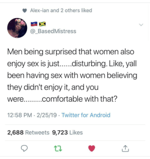 Seriously. Why do you think so?: Alex-ian and 2 others liked  @_BasedMistress  Men being surprised that women also  enjoy sex is just...disturbing. Like, yall  been having sex with women believing  they didn't enjoy it, and you  were...comfortable with that?  12:58 PM 2/25/19 Twitter for Android  2,688 Retweets 9,723 Likes Seriously. Why do you think so?