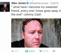 "This is real btw: Alex Jones  @Real Alex Jones 12/9/12  what have l become my sweetest  friend, every one l know goes away in  the end""-Johnny Cash  377 t 3,913  4,576  M This is real btw"