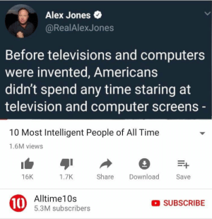 Computers, Dank, and Memes: Alex Jones  @RealAlexJones  Before televisions and computers  were invented, Americans  didn't spend any time staring at  television and computer screens  10 Most Intelligent People of All Time  1.6M views  16K  1.7K  Share Download  Save  10  Alltime10s  5.3M subscribers  SUBSCRIBE Me irl by hh1mar MORE MEMES