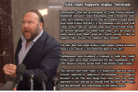 New York, Alex Jones, and Good: Alex Jones Supports Islamic Terrorism  after the government of Saudi Arabia brutally  with a bonesaw, Alex  Jones first response was to sayV that he wanted to make peace  with Saudi Arabia. But the US. government is not at war with  Saudi Arabia, and has already been allies with Saudi Arabia  for several decades. So when Alex Jones says he wants to  murderedj  ke peace with them, what  supports their actions. He supports their murders.  t he's really saying is that he  Not only that, but Saudi Arabia is the country which invented  Sharia Law, which is still enforced there to this day  new evidence is c  urthermore,  Arabia may have been responsible for the September 11th,  2001 terrorist attacks on the New York World Trade Center  This proves that Alex Jones is a hypocrite, and was never  actually opposed to oppressive governments or tyrannical  dictators at all, The only  opposed to was sharing his wealth with the poor, the needy  and the destitute, and contributing to the public good  thing Alex Jones was ever really