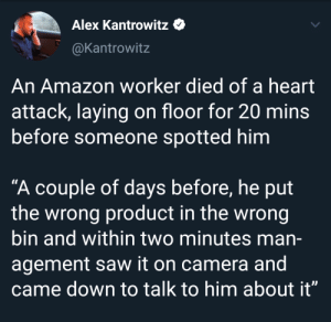 "bin: Alex Kantrowitz  @Kantrowitz  An Amazon worker died of a heart  attack, laying on floor for 20 mins  before someone spotted him  ""A couple of days before, he put  the wrong product in the wrong  bin and within two minutes man-  agement saw it on camera and  came down to talk to him about it"""