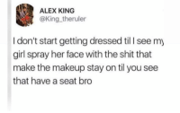 Blackpeopletwitter, Makeup, and Shit: ALEX KING  @King theruler  I don't start getting dressed til I see my  girl spray her face with the shit that  make the makeup stay on til you see  that have a seat bro Just kick back and relax (via /r/BlackPeopleTwitter)