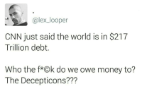 A QUESTION THAT NEEDS AN ANSWER.: alex looper  CNN just said the world is in $217  Trillion debt  Who the f*Ok do we owe money to?  The Decepticons A QUESTION THAT NEEDS AN ANSWER.