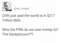 owe money: alex looper  CNN just said the world is in $217  Trillion debt  Who the f*Ok do we owe money to?  The Decepticons???