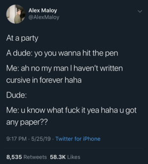 Dude, Iphone, and Party: Alex Maloy  y @AlexMaloy  At a party  A dude: yo you wanna hit the pen  Me: ah no my man I haven't written  cursive in forever haha  Dude  Me: u know what fuck it yea haha u got  any paper??  9:17 PM 5/25/19 Twitter for iPhone  8,535 Retweets 58.3K Likes meirl