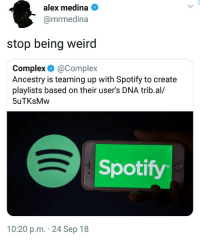 Being Weird, Complex, and Weird: alex medina  @mrmedina  stop being weird  Complex &@Complex  Ancestry is teaming up with Spotify to create  playlists based on their user's DNA trib.al/  5uTKsMw  Spotify  10:20 p.m. 24 Sep 18 This is going to get racist