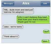 Dad, Dude, and Fml: Alex  Messages  Edit  FML... dude mom and dad just  told me I'm adopted.  LOL! can't believe they kept  that from you! that's hilarious,  thank god I'm not.  Jake... we're twins.  So?  Think about it.  Shit