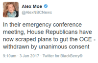 Memes, The Office, and Transparent: Alex Moe  @AlexNBC News  In their emergency conference  meeting, House Republicans have  now scraped plans to gut the OCE  withdrawn by unanimous consent  9:10am 3 Jan 2017 Twitter for BlackBerry® BREAKING: After being FLOODED by calls, House Republicans have abandoned their plan to gut the office of congressional ethics. Great work!  Don't let Trump take credit for this. This was due to thousands of people standing together, republicans, democrats, and independents alike, demanding government transparency and accountability.