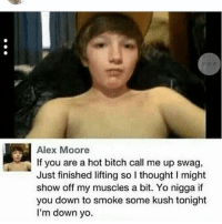 Bitch, Memes, and Savage: Alex Moore  If you are a hot bitch call me up swag,  Just finished lifting so I thought I might  show off my muscles a bit. Yo nigga if  you down to smoke some kush tonight  I'm down yo. Young savage