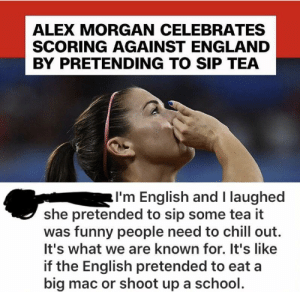 I'm sorry, is this some British joke that I'm too American to understand?: ALEX MORGAN CELEBRATES  SCORING AGAINST ENGLAND  BY PRETENDING TO SIP TEA  I'm English and I laughed  she pretended to sip some tea it  was funny people need to chill out.  It's what we are known for. It's like  if the English pretended to eat a  big mac or shoot up a school. I'm sorry, is this some British joke that I'm too American to understand?