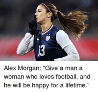 "Agree?: Alex Morgan  ""Give a man a  woman who loves football, and  he will be happy for a lifetime."" Agree?"