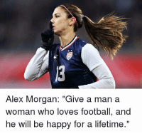 "Alex Morgan: Alex Morgan: ""Give a man a  Woman who loves football, and  he will be happy for a lifetime."""