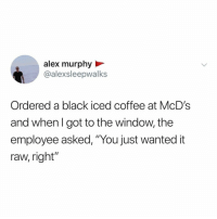 "Black, Coffee, and Relatable: alex murphy  @alexsleepwalks  Ordered a black iced coffee at McD's  and whenl got to the window, the  employee asked, ""You just wanted it  raw, right"" how do you get your coffee? 🤔☕️"