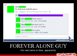 forever alone guyhttp://omg-humor.tumblr.com: Alex  My whole house smells like upsexy.  Like · Comment about an hour ago near Conyers  what's upsexy?  Alex  about an hour ago Like 010 people  Alex  Not much, you? ;D  about an hour ago · Like 37 people  Alex  I'm so alone  about an hour ago Unlike 14 people  Write a comment...  unfriendable.com  FOREVER ALONE GUY  His real name is Alex, apparently.  TASTE OF AWESOME.COM forever alone guyhttp://omg-humor.tumblr.com