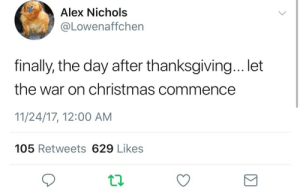 Christmas, Thanksgiving, and War on Christmas: Alex Nichols  @Lowenaffchen  finally, the day after thanksgiving... let  the war on christmas commence  11/24/17, 12:00 AM  105 Retweets 629 Likes