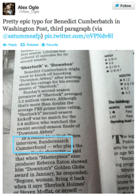 "downton: Alex Ogle  Alex Ogle  Follow  Pretty epic typo for Benedict Cumberbatch in  Washington Post, third paragraph (via  @sstummeafp pic.twitter.com/oVPNdv8I  Reply 1 RetweetFavorite  beca  first season. Lifetime has  ordered 15 episodes for its  Sherlock' v. 'Downton  want to knock off knocking  WEST  second season.  Q 10 9  84  01104  0 10 87  Benedict Cumberbatch might  Downton Abbey,"" after learning  about his ratings for his second  season of ""Sherlock.  SOUTH  Sunday's second-season  premiere of ""Sherlock"" averaged  +52  93  3.2 million viewers. Although  that's more than double the  average PBS prime-time rating  The bidding:  NORTH EAST  ""Sherlock's"" second-season  kickoff was no match for the  5.4 million who watched the  recent second-season finale of  Pass  1NT Pass  Opening lead  ORKS ""Downton Abbey.""  in a recH  interview, Bandersnatch  mes  Pablo  why he co  at age 90  Becau  ing progr  Winnir  Cummerbund-who play s the  cuuau ahoranter said  that when ""Masterpiece"" exec  producer Rebecca Eaton showed  him ""Downton's"" Golden Globe  award in January, he responded:  ""Begone, woman. Bring it back  when it says 'Sherlock Holmes'  or Steven Moffat, or myself-  honing  know th  every de"