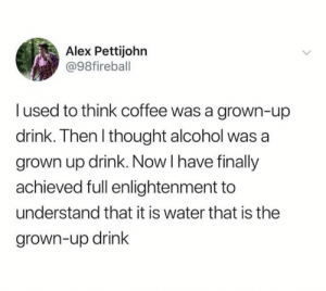 Facts, Alcohol, and Coffee: Alex Pettijohn  @98fireball  l used to think coffee was a grown-up  drink. Then l thought alcohol was a  grown up drink. Now I have finally  achieved full enlightenment to  understand that it is water that is the  grown-up drink This is facts (credit & consent: @alexpettijohn)