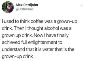 enlightenment: Alex Pettijohn  @98fireball  l used to think coffee was a grown-up  drink. Then l thought alcohol was a  grown up drink. Now I have finally  achieved full enlightenment to  understand that it is water that is the  grown-up drink