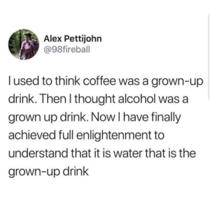 Alcohol, Coffee, and Water: Alex Pettijohn  @98fireball  l used to think coffee was a grown-up  drink. Then I thought alcohol  grown up drink. Now I have finally  achieved full enlightenment to  understand that it is water that is the  grown-up drink