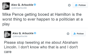 Abraham Lincoln, Target, and The Worst: Alex Q. Arbuckle  @alexqarbuckle  Follow  Mike Pence getting booed at Hamilton is the  worst thing to ever happen to a politician at a  play   Alex Q. Arbuckle  @alexqarbuckle  Follow  Please stop tweeting at me about Abraham  Lincoln. I don't know who that is and I don't  care chimchams:i want these tweets on my grave