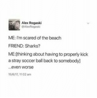 """I keep thinking of captions and then going """"oh wait this person follows me never mind"""" with a list of like everyone I know personally that follows this account (irl or not) I wonder how many people will think this is an indirect at them oooooo: Alex Rogaski  @AlexRogaski  ME: I'm scared of the beach  FRIEND: Sharks?  ME:[thinking about having to properly kick  a stray soccer ball back to somebodyl]  ..even worse  5/6/17, 11:02 am I keep thinking of captions and then going """"oh wait this person follows me never mind"""" with a list of like everyone I know personally that follows this account (irl or not) I wonder how many people will think this is an indirect at them oooooo"""