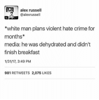 Crime, Memes, and Breakfast: alex russell  7 alexrussell  *white man plans violent hate crime for  months  media: he was dehydrated and didn't  finish breakfast  1/31/17, 3:49 PM  981 RETWEETS 2,075 LIKES why are some of you so EDGY. please stop following me if you feel the need to post gross edgy comments