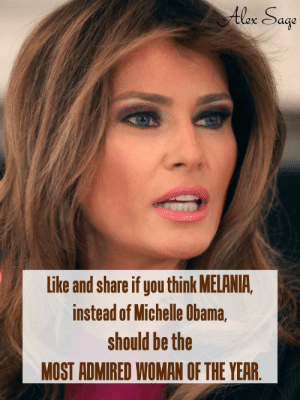 No?: Alex Sage  Like and share if you think MELANIA,  instead of Michelle Obama,  should be the  MOST ADMIRED WOMAN OF THE YEAR. No?