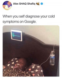 Google, Life, and Memes: Alex SHAQ Shafiq  When you self diagnose your cold  symptoms on Google Always checking google for my life threatening illness