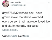 Sex, Live, and Dank Memes: alex smith  @mineifiwildout  day 676,832 without sex: i havee  grown so old that i have watched  every person that i have ever loved live  and die. immortality is a curse  7/18/18, 5:58 PM  1,255 Retweets 6,679 Likes @alex1tan