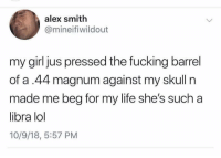 Fucking, Life, and Lol: alex smith  @mineifiwildout  my girl jus pressed the fucking barrel  of a.44 magnum against my skull n  made me beg for my life she's such a  libra lol  10/9/18, 5:57 PM It's a wild world