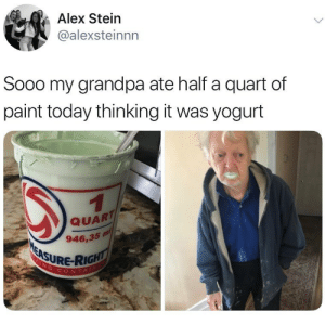 True, Grandpa, and Paint: Alex Stein  @alexsteinnn  Sooo my grandpa ate half a quart of  paint today thinking it was yogurt  QUARTI  946,35 m  ASURE-RIG  CONTA Oh nah.. this can't be true 😭🤦‍♂️ https://t.co/N7XIVBrtTS