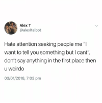 """British, Say Anything..., and Alex: Alex T  @alexltalbot  Hate attention seaking people me """"l  want to tell you something but l cant"""",  don't say anything in the first place then  u weirdo  03/01/2018, 7:03 pm Do NOT follow @pubity if you're easily offended 😂"""
